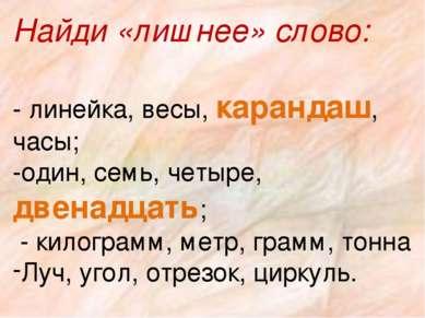 Найди «лишнее» слово: - линейка, весы, карандаш, часы; -один, семь, четыре, д...