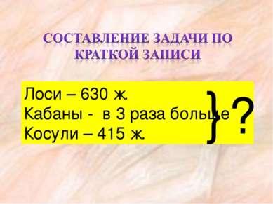 Лоси – 630 ж. Кабаны - в 3 раза больше Косули – 415 ж. ? }