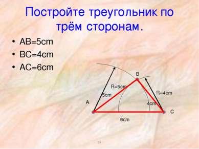 * Постройте треугольник по трём сторонам. АВ=5сm ВС=4cm АС=6cm R=5cm 6cm R=4c...