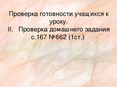Проверка готовности учащихся к уроку. II. Проверка домашнего задания с.167 №6...