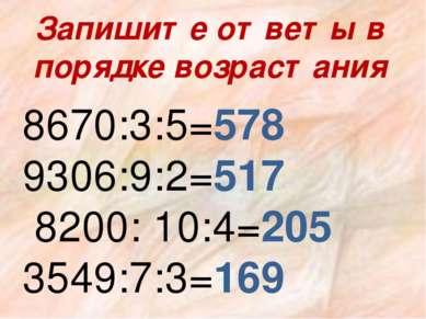 Запишите ответы в порядке возрастания 8670:3:5=578 9306:9:2=517 8200: 10:4=20...