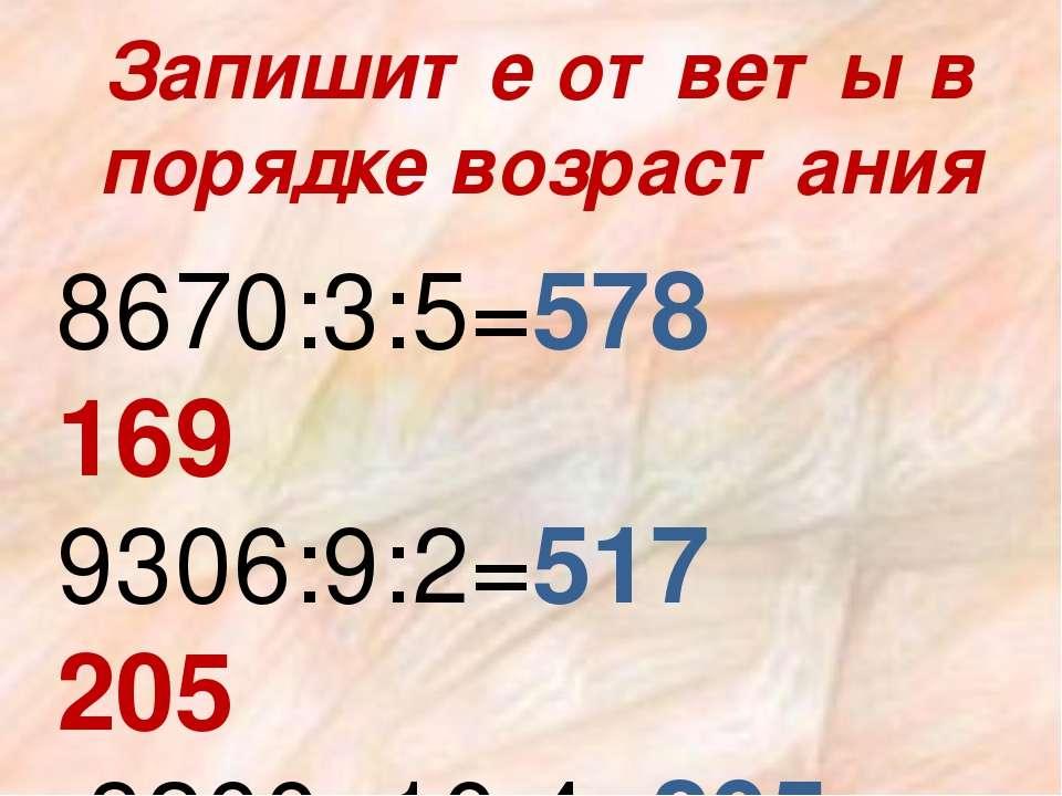 Запишите ответы в порядке возрастания 8670:3:5=578 169 9306:9:2=517 205 8200:...