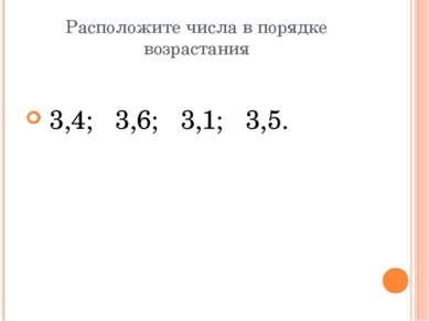 Расположите числа в порядке возрастания 3,4; 3,6; 3,1; 3,5.