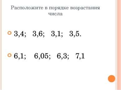 Расположите в порядке возрастания числа 3,4; 3,6; 3,1; 3,5. 6,1; 6,05; 6,3; 7,1
