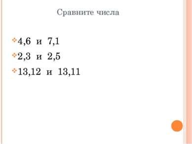 Сравните числа 4,6 и 7,1 2,3 и 2,5 13,12 и 13,11