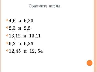 Сравните числа 4,6 и 6,23 2,3 и 2,5 13,12 и 13,11 6,3 и 6,23 12,45 и 12, 54