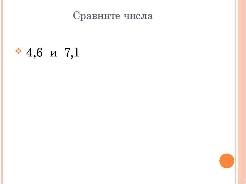 Сравните числа 4,6 и 7,1