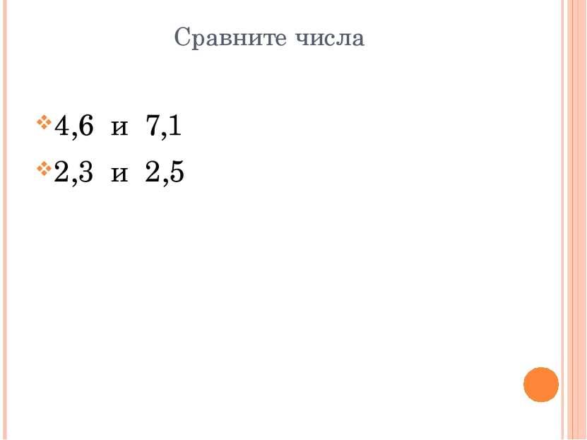 Сравните числа 4,6 и 7,1 2,3 и 2,5