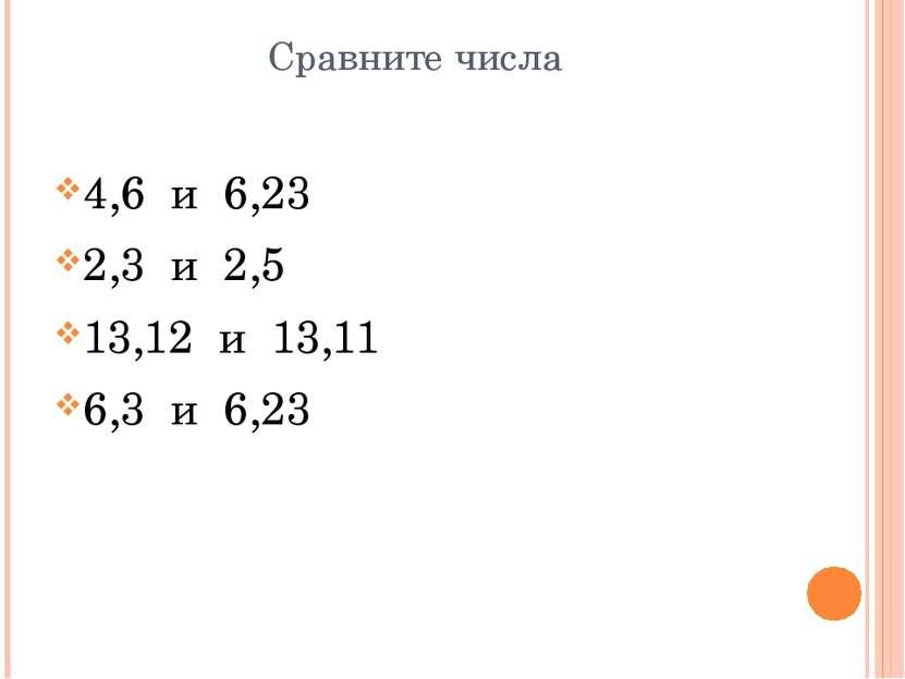 Сравните числа 4,6 и 6,23 2,3 и 2,5 13,12 и 13,11 6,3 и 6,23