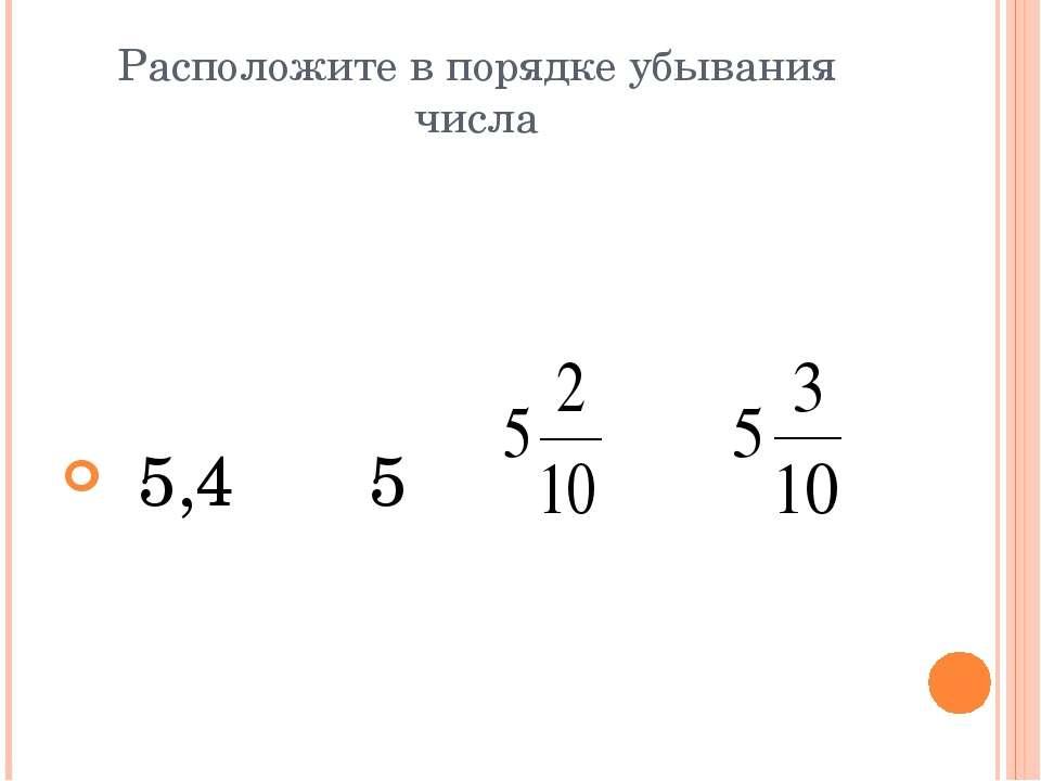 Расположите в порядке убывания числа 5,4 5