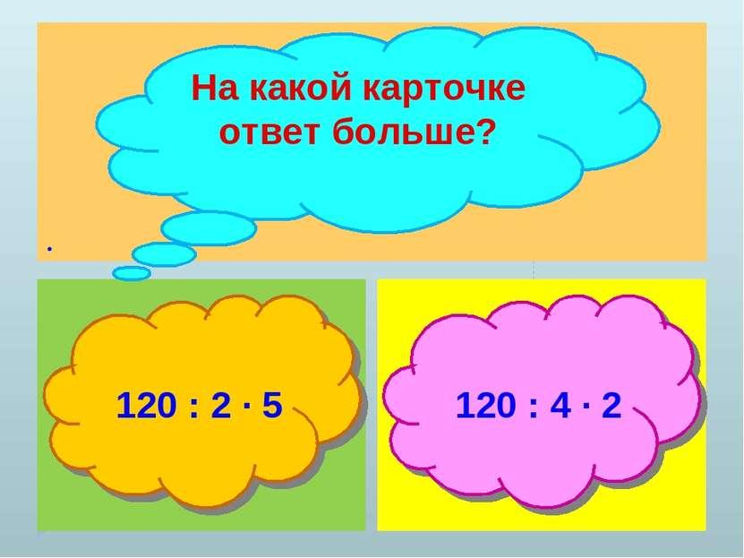 . На какой карточке ответ больше? 120 : 2 ∙ 5 120 : 4 ∙ 2