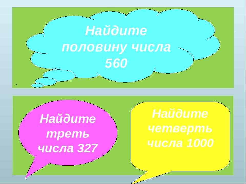 . Найдите половину числа 560 Найдите треть числа 327 Найдите четверть числа 1000
