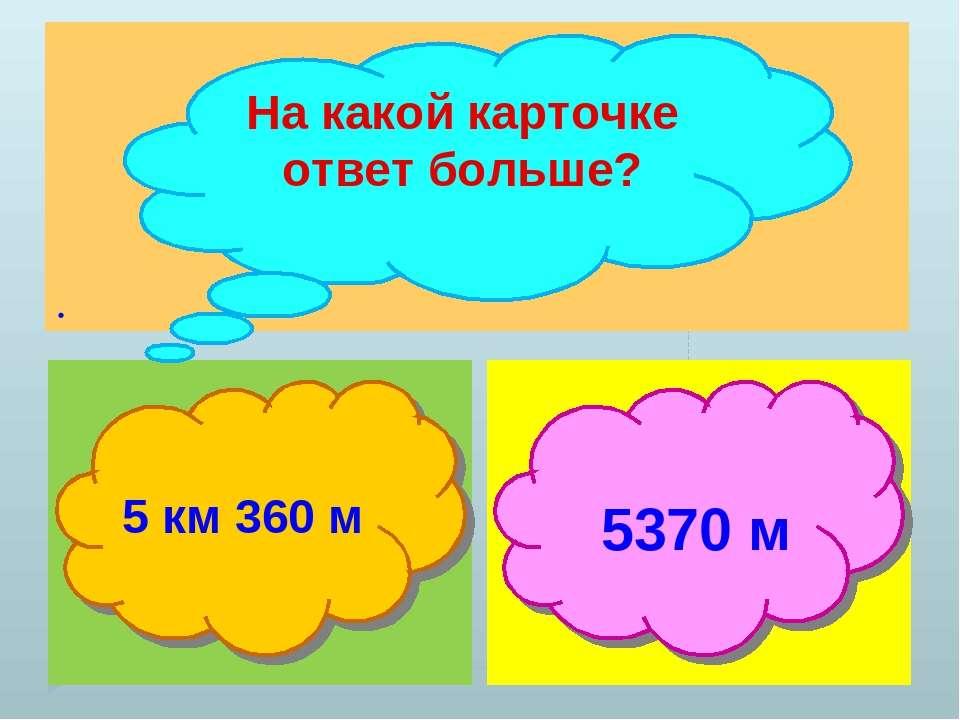 . На какой карточке ответ больше? 5 км 360 м 5370 м