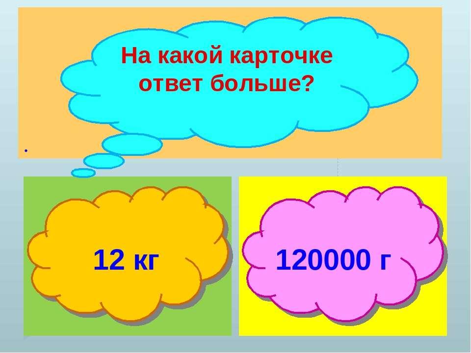 . На какой карточке ответ больше? 12 кг 120000 г