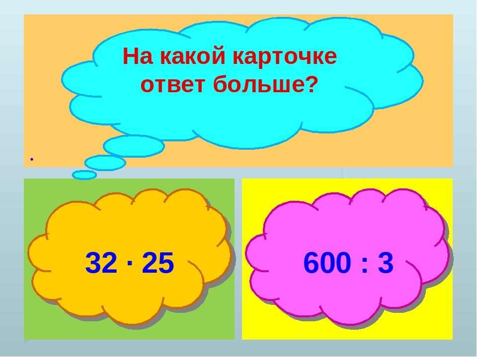 . На какой карточке ответ больше? 32 ∙ 25 600 : 3