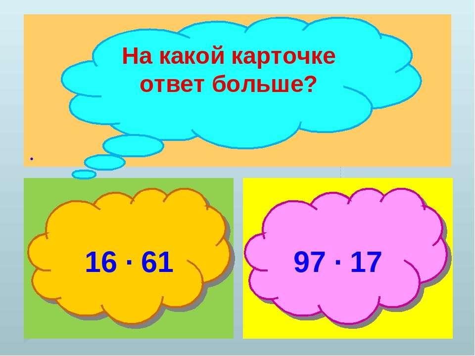 . На какой карточке ответ больше? 16 ∙ 61 97 ∙ 17