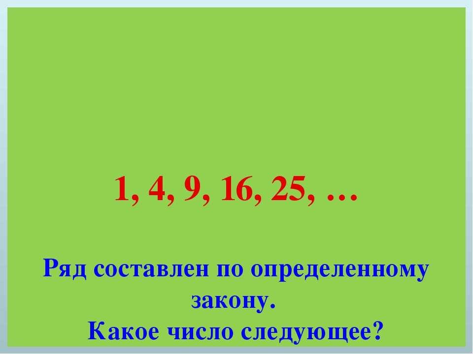 1, 4, 9, 16, 25, … Ряд составлен по определенному закону. Какое число следующее?