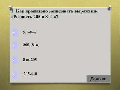 1. Как правильно записывать выражение «Разность 205 и 8+а »? 205-8+а 205-(8+а...