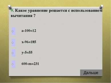 а-100=12 9. Какое уравнение решается с использованием вычитания ? х-96=185 у-...