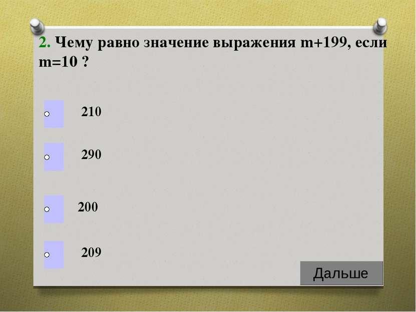 2. Чему равно значение выражения m+199, если m=10 ? 210 290 200 209
