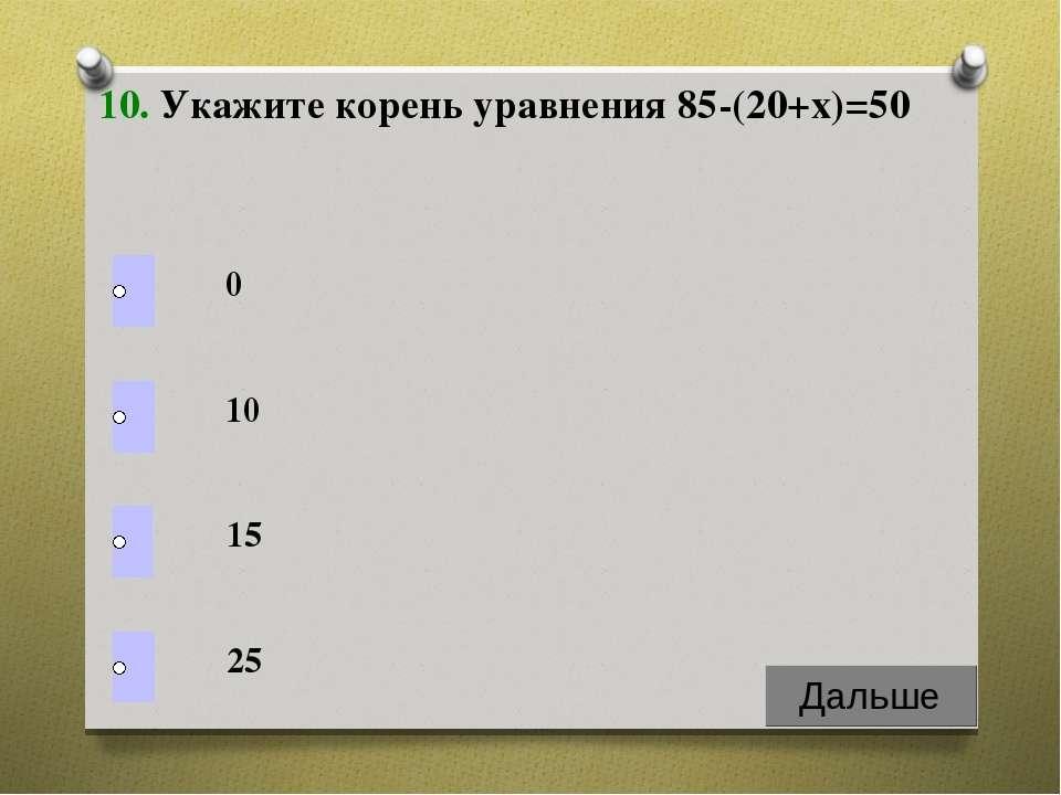 10. Укажите корень уравнения 85-(20+х)=50 0 10 15 25