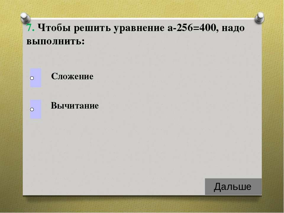 Вычитание Сложение 7. Чтобы решить уравнение а-256=400, надо выполнить: