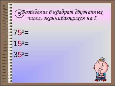 Возведение в квадрат двузначных чисел, оканчивающихся на 5 752= 152= 352= 5