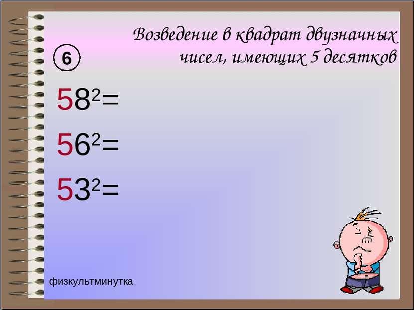 Возведение в квадрат двузначных чисел, имеющих 5 десятков 582= 562= 532= 6 фи...