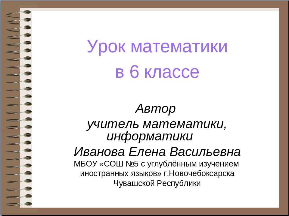 Урок математики в 6 классе Автор учитель математики, информатики Иванова Елен...