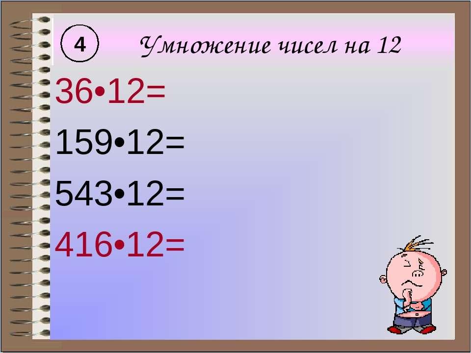 Умножение чисел на 12 36•12= 159•12= 543•12= 416•12= 4