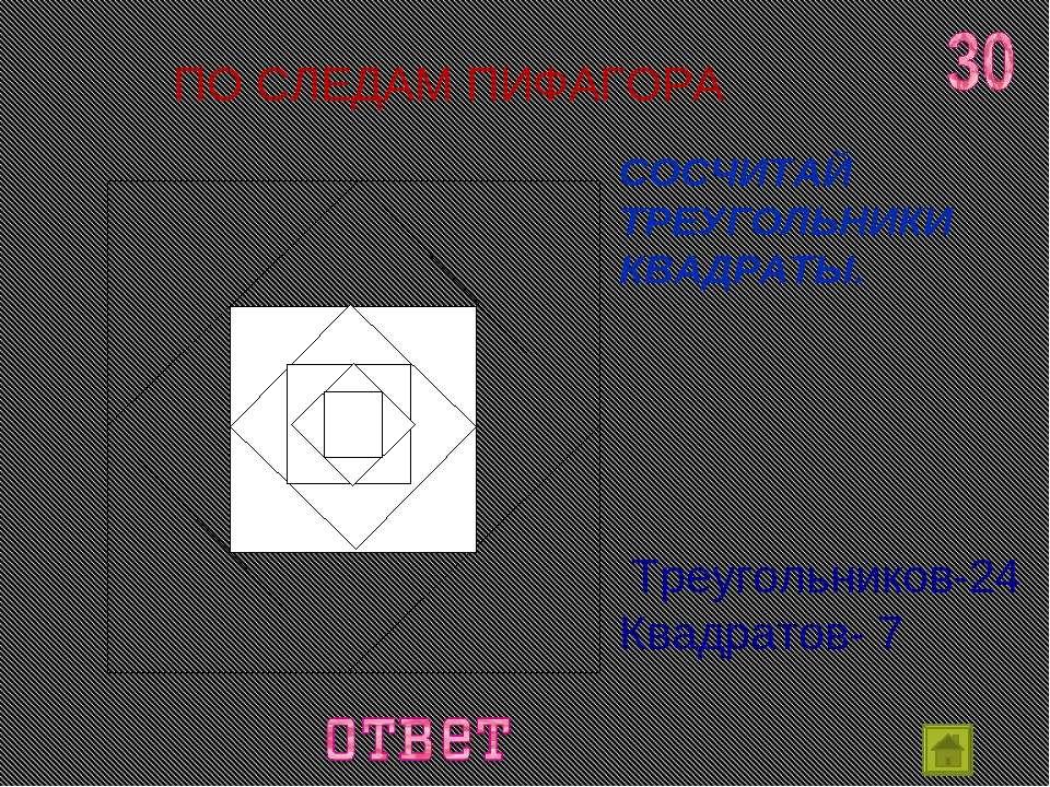 ПО СЛЕДАМ ПИФАГОРА СОСЧИТАЙ ТРЕУГОЛЬНИКИ КВАДРАТЫ. Треугольников-24 Квадратов-7