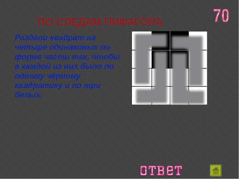 ПО СЛЕДАМ ПИФАГОРА Раздели квадрат на четыре одинаковых по форме части так, ч...