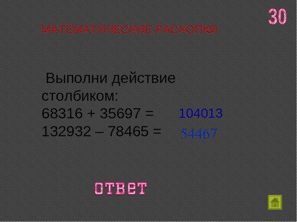 Выполни действие столбиком: 68316 + 35697 = 132932 – 78465 = МАТЕМАТИЧЕСКИЕ ...