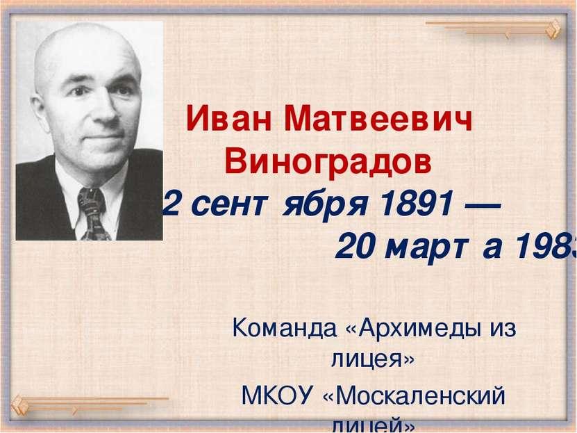Иван Матвеевич Виноградов 2 сентября 1891 — 20 марта 1983 Команда «Архимеды и...