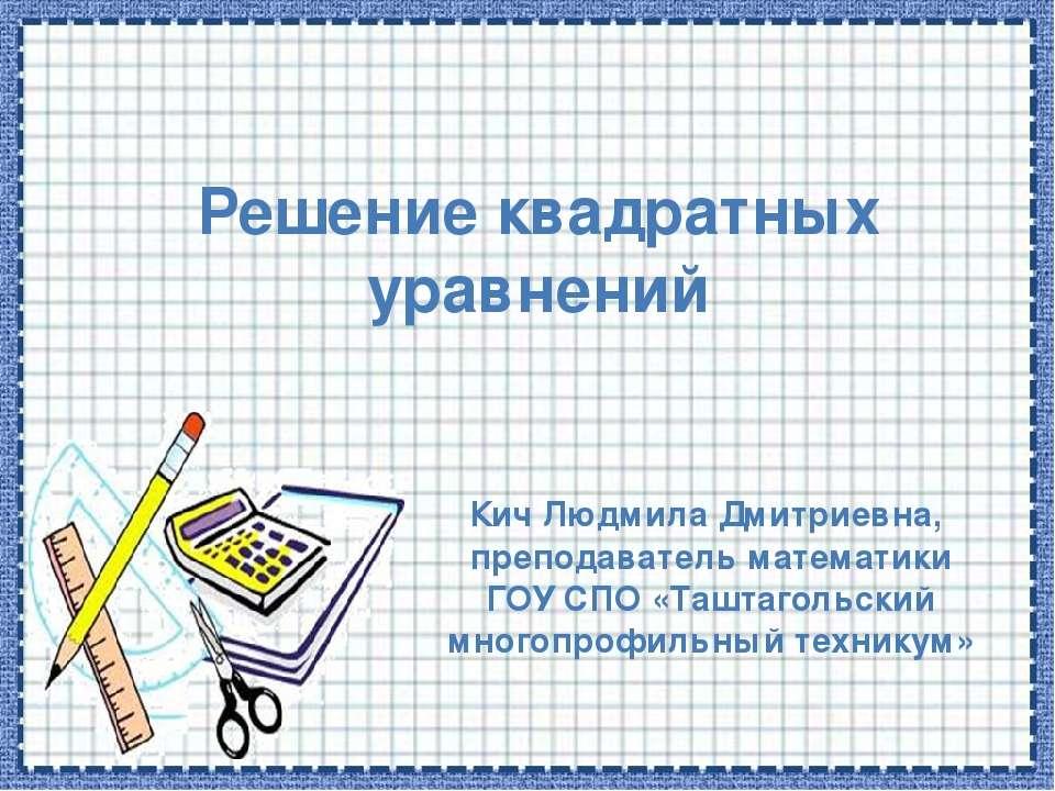 Решение квадратных уравнений Кич Людмила Дмитриевна, преподаватель математики...