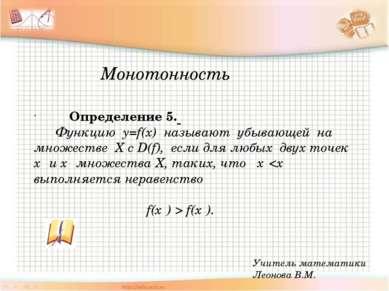 Учитель математики Леонова В.М. Определение 5. Функцию y=f(x) называют убываю...