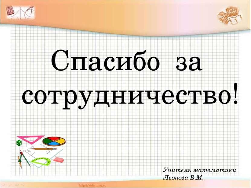 Учитель математики Леонова В.М. Спасибо за сотрудничество!
