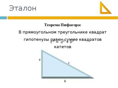 Эталон Теорема Пифагора: В прямоугольном треугольнике квадрат гипотенузы раве...