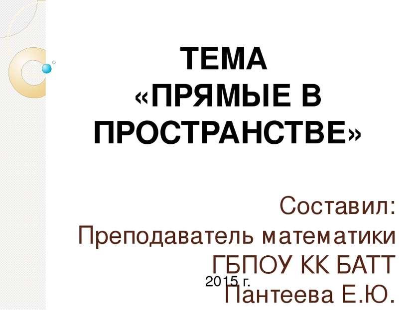 Составил: Преподаватель математики ГБПОУ КК БАТТ Пантеева Е.Ю. ТЕМА «ПРЯМЫЕ В...