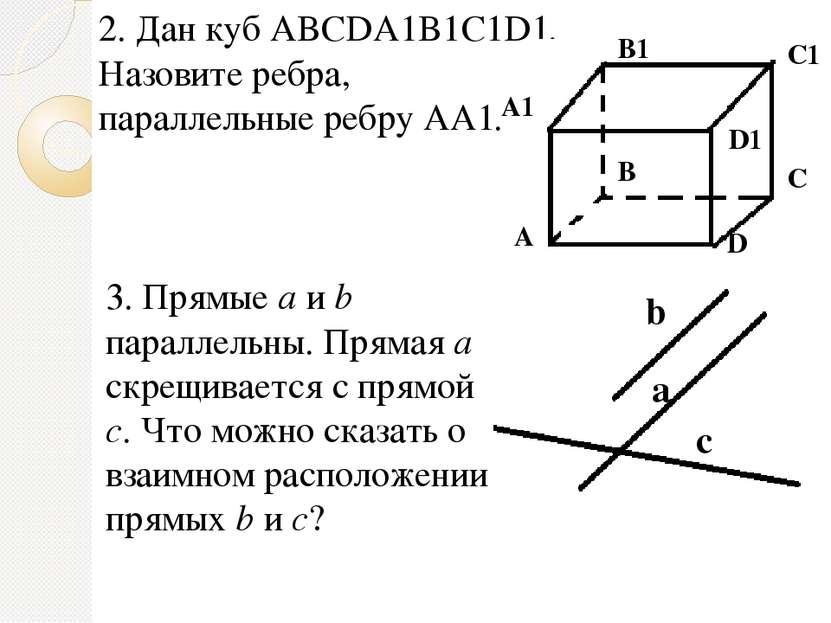 2. Дан куб ABCDA1B1C1D1. Назовите ребра, параллельные ребру АА1. 3. Прямые a ...