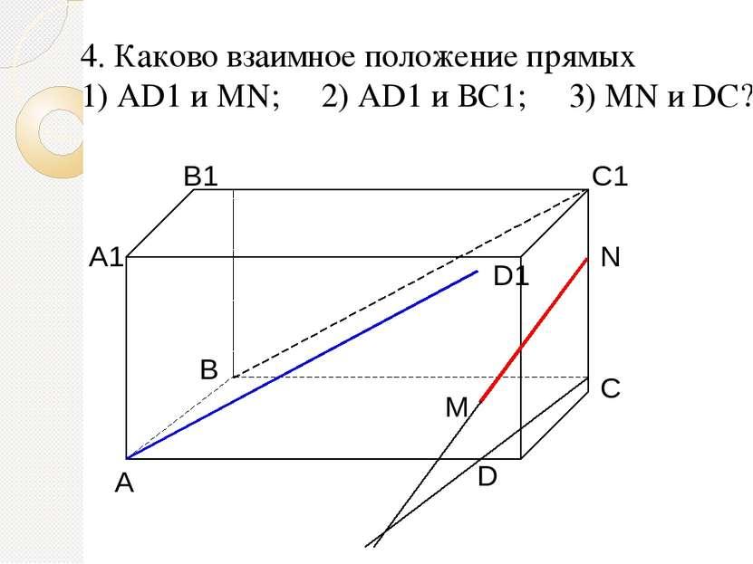 4. Каково взаимное положение прямых 1) AD1 и МN; 2) AD1 и ВС1; 3) МN и DC?