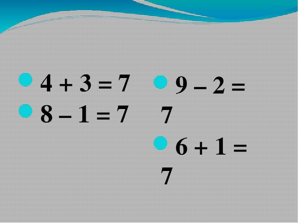 4 + 3 = 7 8 – 1 = 7 9 – 2 = 7 6 + 1 = 7