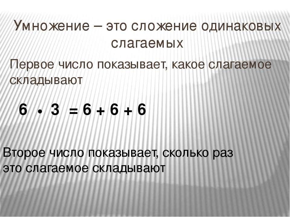 Умножение – это сложение одинаковых слагаемых Первое число показывает, какое ...