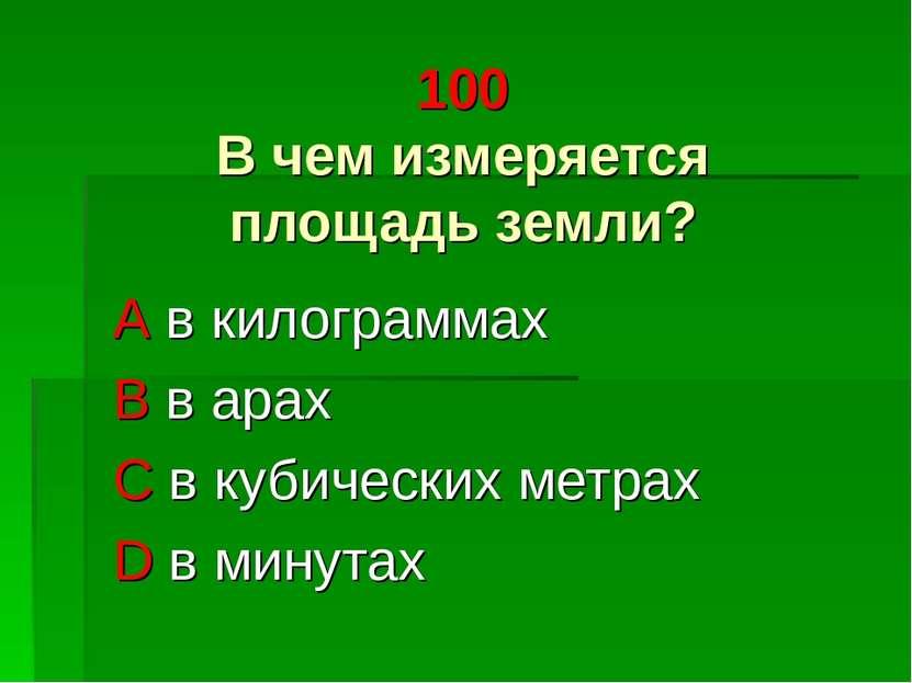 100 В чем измеряется площадь земли? A в килограммах B в арах C в кубических м...