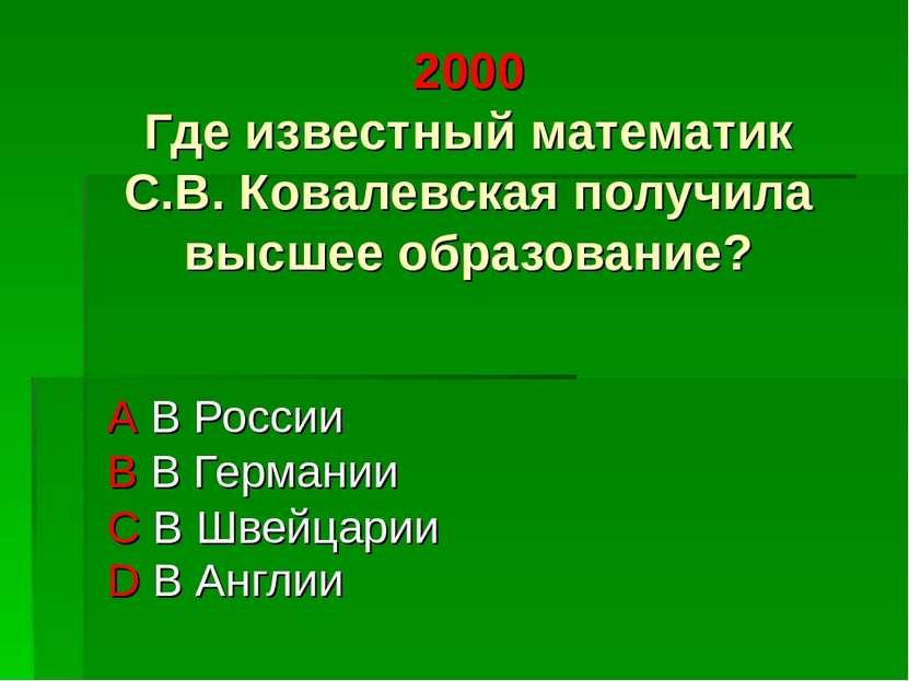 2000 Где известный математик С.В. Ковалевская получила высшее образование? А ...