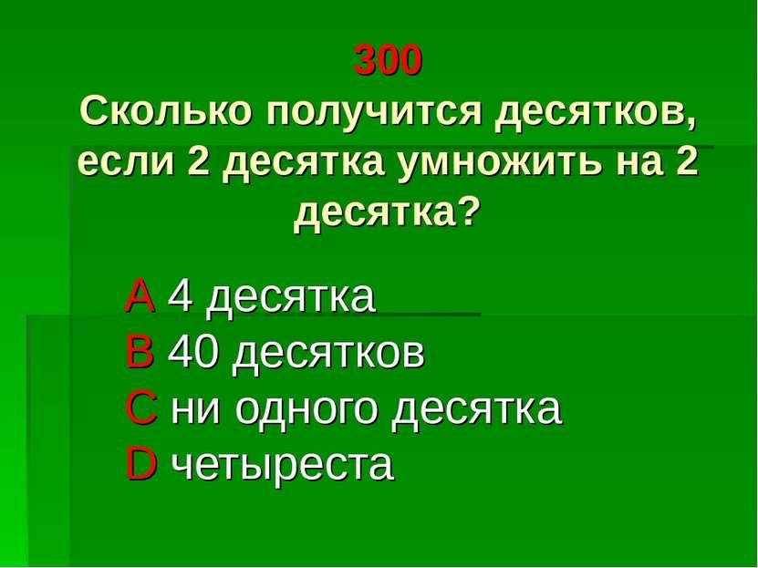 300 Сколько получится десятков, если 2 десятка умножить на 2 десятка? A 4 дес...