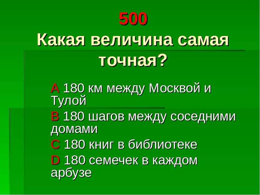 500 Какая величина самая точная? A 180 км между Москвой и Тулой B 180 шагов м...