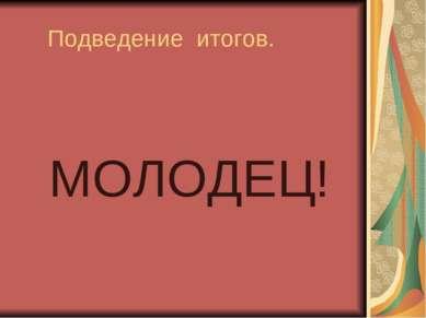 Подведение итогов. МОЛОДЕЦ!
