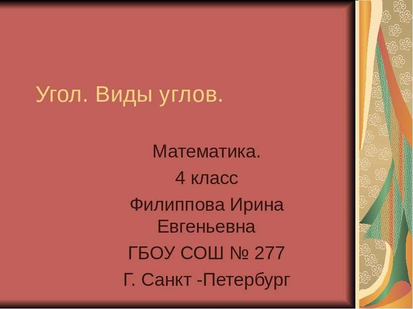 Угол. Виды углов. Математика. 4 класс Филиппова Ирина Евгеньевна ГБОУ СОШ № 2...