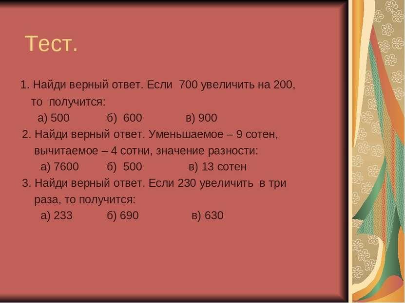 Тест. 1. Найди верный ответ. Если 700 увеличить на 200, то получится: а) 500 ...